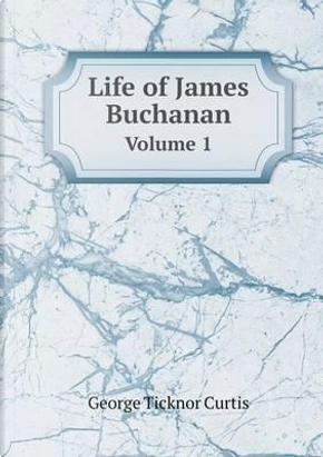 Life of James Buchanan Volume 1 by Curtis George Ticknor