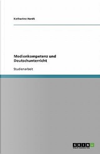 Medienkompetenz und Deutschunterricht by Katharina Hardt