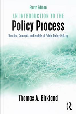 An Introduction to the Policy Process by Thomas A Birkland
