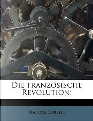 Die Franzosische Revolution; by Thomas Carlyle