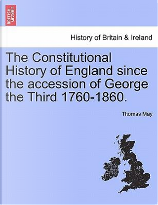 The Constitutional History of England since the accession of George the Third 1760-1860. Vol. I by Thomas May