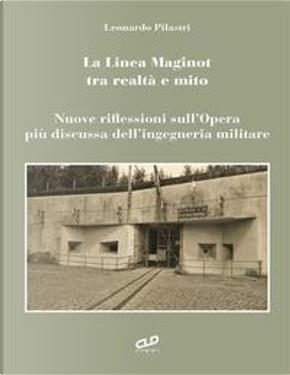 La linea Maginot tra realtà e mito. Nuove riflessioni sull'opera più discussa dell'ingegneria militare by Leonardo Pilastri