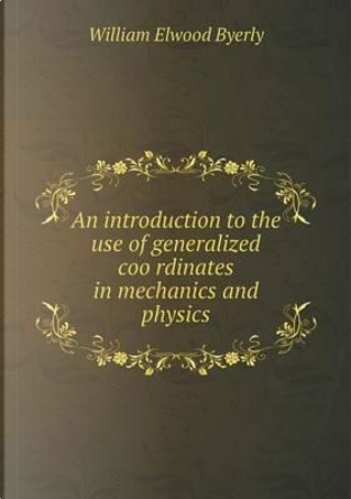 An Introduction to the Use of Generalized Coo Rdinates in Mechanics and Physics by William Elwood Byerly