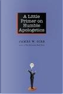 A Little Primer on Humble Apologetics by James W. Sire