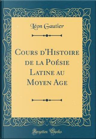 Cours d'Histoire de la Poésie Latine au Moyen Age (Classic Reprint) by Léon Gautier