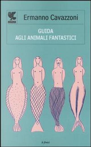 Guida agli animali fantastici by Ermanno Cavazzoni