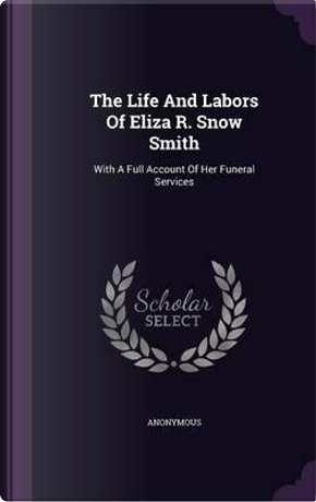 The Life and Labors of Eliza R. Snow Smith by ANONYMOUS