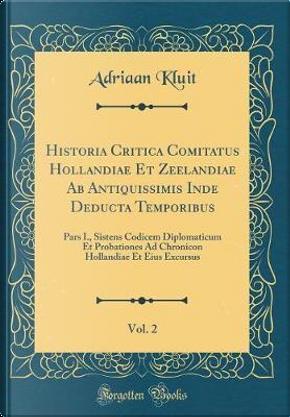 Historia Critica Comitatus Hollandiae Et Zeelandiae AB Antiquissimis Inde Deducta Temporibus, Vol. 2 by Adriaan Kluit