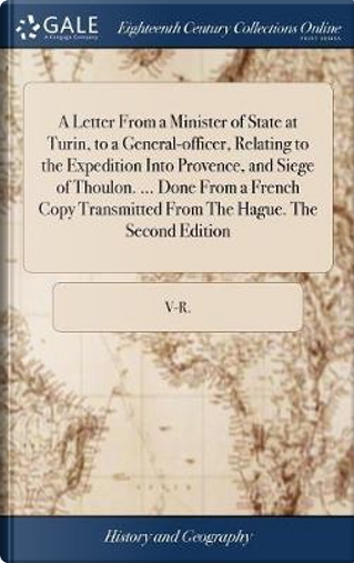 A Letter from a Minister of State at Turin, to a General-Officer, Relating to the Expedition Into Provence, and Siege of Thoulon. Done from a from the Hague. the Second Edition by V-R