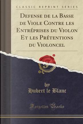 Defense de la Basse de Viole Contre les Entréprises du Violon Et les Prétentions du Violoncel (Classic Reprint) by Hubert Le Blanc