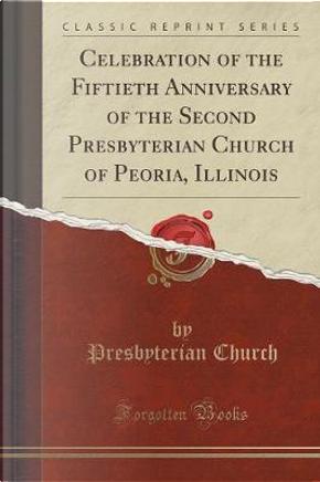 Celebration of the Fiftieth Anniversary of the Second Presbyterian Church of Peoria, Illinois (Classic Reprint) by Presbyterian Church
