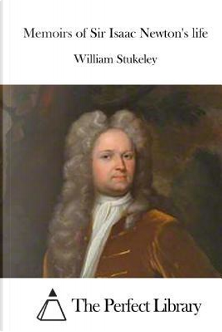 Memoirs of Sir Isaac Newton's Life by William Stukeley