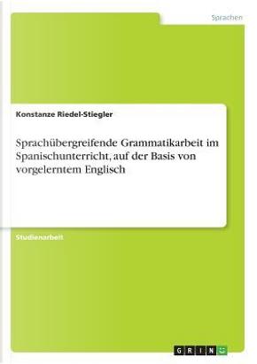 Sprachübergreifende Grammatikarbeit im Spanischunterricht, auf der Basis von vorgelerntem Englisch by Konstanze Riedel-Stiegler