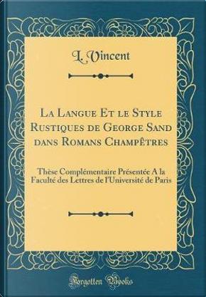 La Langue Et le Style Rustiques de George Sand dans Romans Champêtres by L. Vincent