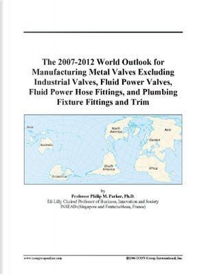 The 2007-2012 World Outlook for Manufacturing Metal Valves Excluding Industrial Valves, Fluid Power Valves, Fluid Power Hose Fittings, and Plumbing Fixture Fittings and Trim by Philip M. Parker