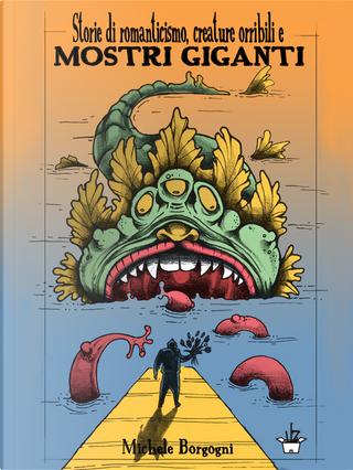 Storie di romanticismo, creature orribili e mostri giganti by Michele Borgogni