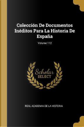 Colección de Documentos Inéditos Para La Historia de España; Volume 112 by Real Academia De La Historia