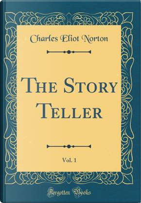 The Story Teller, Vol. 1 (Classic Reprint) by Charles Eliot Norton