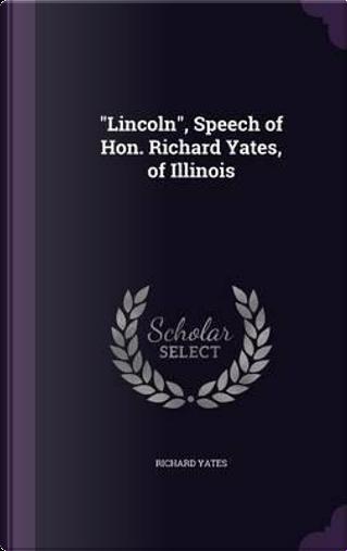 Lincoln, Speech of Hon. Richard Yates, of Illinois by RICHARD YATES