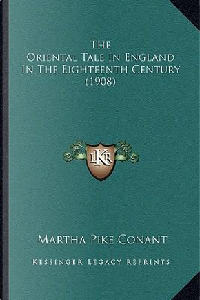The Oriental Tale in England in the Eighteenth Century (1908the Oriental Tale in England in the Eighteenth Century (1908) ) by Martha Pike Conant