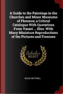 A Guide to the Paintings in the Churches and Minor Museums of Florence; A Critical Catalogue with Quotations from Vasari ... Illus. with Many Miniatur by Maud Cruttwell