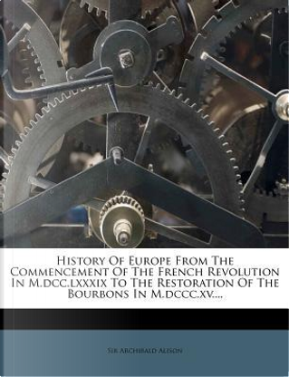 History of Europe from the Commencement of the French Revolution in M.DCC.LXXXIX to the Restoration of the Bourbons in M.DCCC.XV. by Alison Archibald