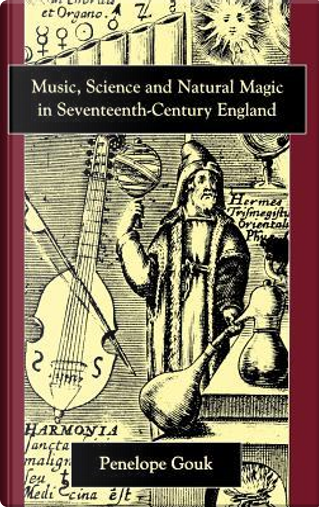 Music, Science and Natural Magic in Seventeenth-Century England by Penelope Gouk
