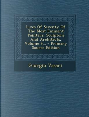 Lives of Seventy of the Most Eminent Painters, Sculptors and Architects, Volume 4. - Primary Source Edition by Giorgio Vasari