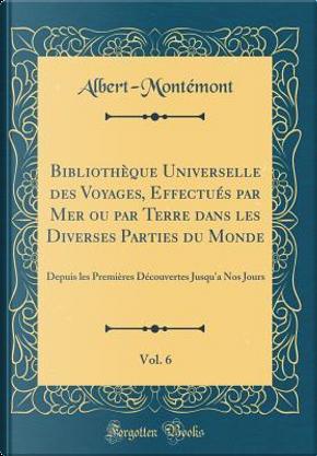 Bibliothèque Universelle des Voyages, Effectués par Mer ou par Terre dans les Diverses Parties du Monde, Vol. 6 by Albert-Montémont Albert-Montémont