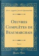 Oeuvres Complètes de Beaumarchais, Vol. 4 (Classic Reprint) by Pierre Augustin Caron de Beaumarchais