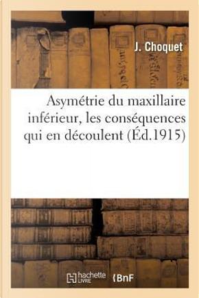 Asymetrie du Maxillaire Inferieur, les Conséquences Qui en Decoulent pour la Theorie by Choquet J