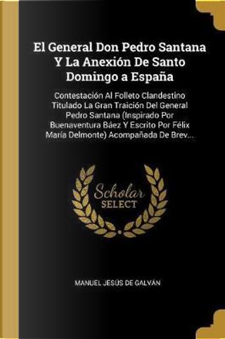 El General Don Pedro Santana Y La Anexión de Santo Domingo a España by Manuel Jesus De Galvan