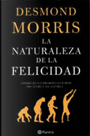 LA NATURALEZA DE LA FELICIDAD by Desmond Morris