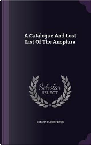 A Catalogue and Lost List of the Anoplura by Gordon Floyd Ferris