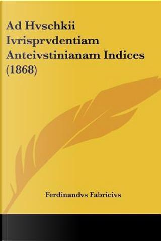 Ad Hvschkii Ivrisprvdentiam Anteivstinianam Indices (1868) by Ferdinandvs Fabricivs
