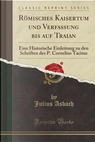 Römisches Kaisertum und Verfassung bis auf Traian by Julius Asbach