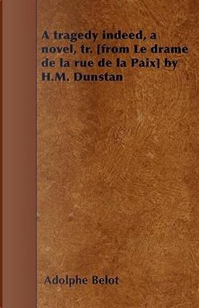 A tragedy indeed, a novel, tr. [from Le drame de la rue de la Paix] by H.M. Dunstan by Adolphe Belot