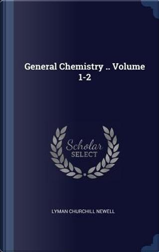 General Chemistry .. Volume 1-2 by Lyman Churchill Newell