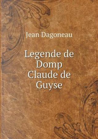 Legende de Domp Claude de Guyse by Jean Dagoneau
