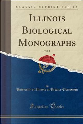 Illinois Biological Monographs, Vol. 4 (Classic Reprint) by University of Illinois Urbana-Champaign
