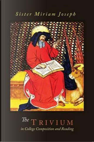 The Trivium in College Composition and Reading by Sister Miriam Joseph