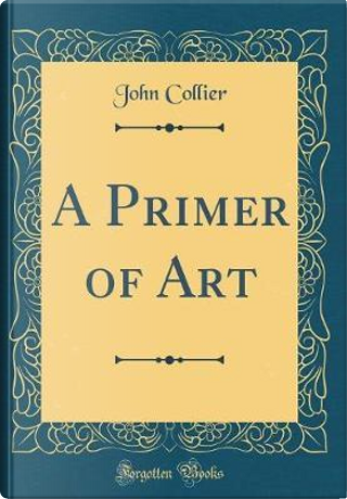 A Primer of Art (Classic Reprint) by John Collier