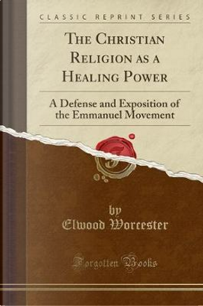 The Christian Religion as a Healing Power by Elwood Worcester