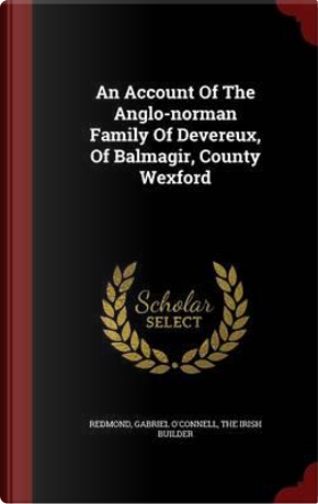 An Account of the Anglo-Norman Family of Devereux, of Balmagir, County Wexford by Redmond Gabriel O'Connell