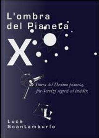 L'ombra del Pianeta X. Storia del Decimo pianeta, fra servizi segreti ed insider by Luca Scantamburlo
