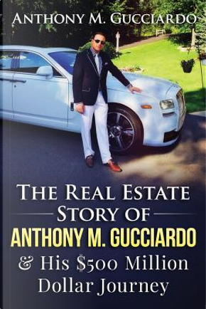 The Real Estate Story of Anthony M. Gucciardo & His $500 Million Dollar Journey by Anthony M. Gucciardo