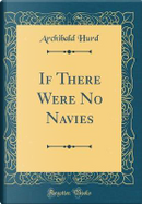 If There Were No Navies (Classic Reprint) by Archibald Hurd