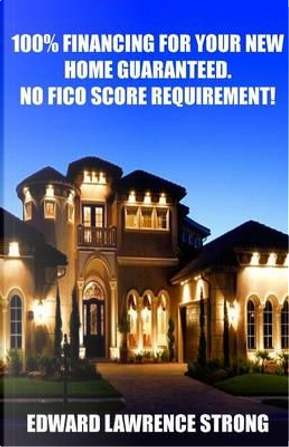 100% Financing For Your New Home Guaranteed. No FICO Score Requirement! by Edward Lawrence Strong