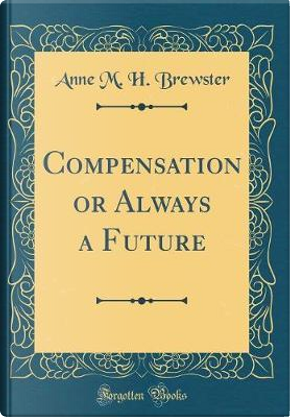Compensation or Always a Future (Classic Reprint) by Anne M. H. Brewster