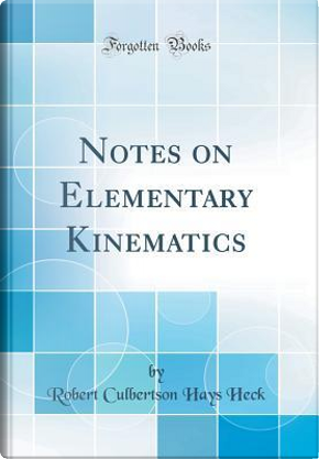 Notes on Elementary Kinematics (Classic Reprint) by Robert Culbertson Hays Heck